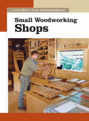 Small Woodworking Shops by Editors of Fine Woodworking