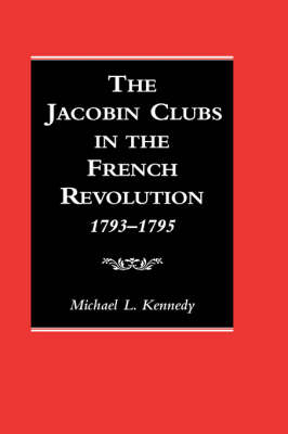 The Jacobin Clubs in the French Revolution, 1793-1795 by Michael Kennedy