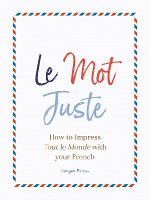 Le Mot Juste: How to Impress Tout le Monde with Your French by Imogen Fortes