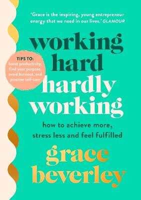 Working Hard, Hardly Working: How to achieve more, stress less and feel fulfilled by Grace Beverley