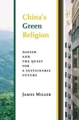 China's Green Religion: Daoism and the Quest for a Sustainable Future by James Miller