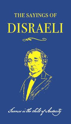 The Sayings of Benjamin Disraeli by Benjamin Disraeli