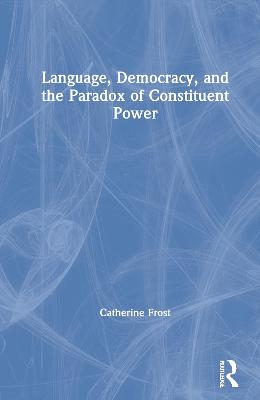 Language, Democracy, and the Paradox of Constituent Power: Declarations of Independence in Comparative Perspective by Catherine Frost