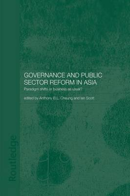 Governance and Public Sector Reform in Asia: Paradigm Shift or Business as Usual? by Anthony Cheung