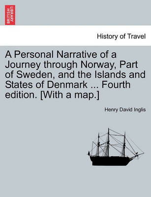 A Personal Narrative of a Journey Through Norway, Part of Sweden, and the Islands and States of Denmark ... Fourth Edition. [With a Map.] by Henry David Inglis
