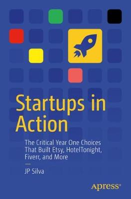 Startups in Action: The Critical Year One Choices That Built Etsy, HotelTonight, Fiverr, and More by JP Silva