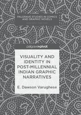 Visuality and Identity in Post-millennial Indian Graphic Narratives by E. Dawson Varughese