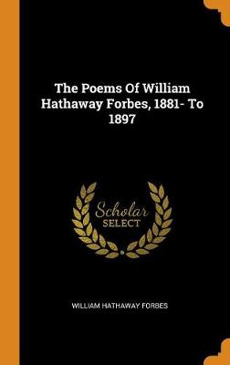 The Poems of William Hathaway Forbes, 1881- To 1897 by William Hathaway