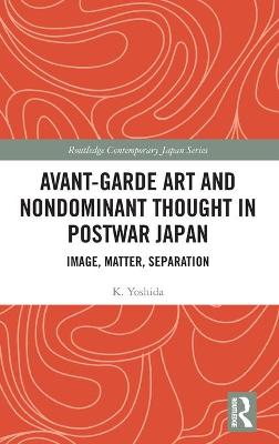 Avant-Garde Art and Non-Dominant Thought in Postwar Japan: Image, Matter, Separation book