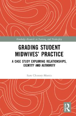 Grading Student Midwives' Practice: A Case Study Exploring Relationships, Identity and Authority by Sam Chenery-Morris
