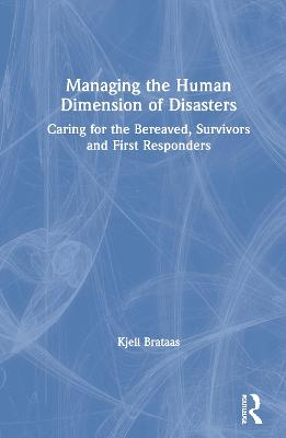 Managing the Human Dimension of Disasters: Caring for the Bereaved, Survivors and First Responders book