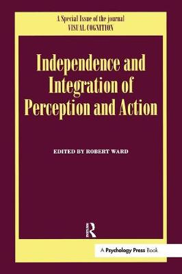 Independence and Integration of Perception and Action: A Special Issue of Visual Cognition by Robert Ward