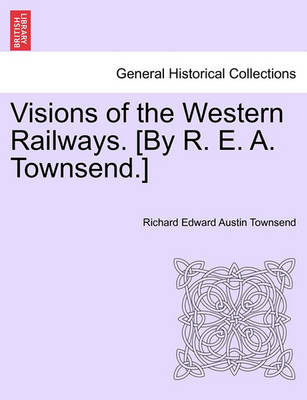 Visions of the Western Railways. [By R. E. A. Townsend.] by Richard Edward Austin Townsend