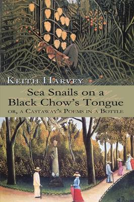 Sea Snails on a Black Chow's Tongue: or, a Castaway's Poems in a Bottle by Keith Harvey