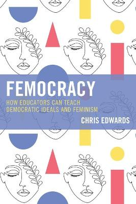 Femocracy: How Educators Can Teach Democratic Ideals and Feminism by Chris Edwards