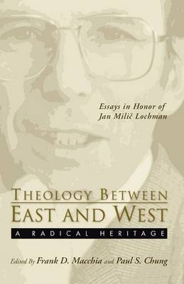 Theology Between the East and West: A Radical Legacy: Essays in Honor of Jan MILIC Lochman by Frank D Macchia