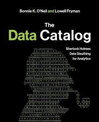 The Data Catalog: Sherlock Holmes Data Sleuthing for Analytics by Bonnie O'Neil