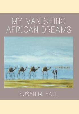 My Vanishing African Dreams by Susan M Hall