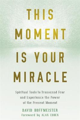 This Moment Is Your Miracle: Spiritual Tools to Transcend Fear and Experience the Power of the Present Moment by David Hoffmeister