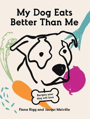 My Dog Eats Better Than Me: Recipes Your Dog Will Love by Fiona Rigg
