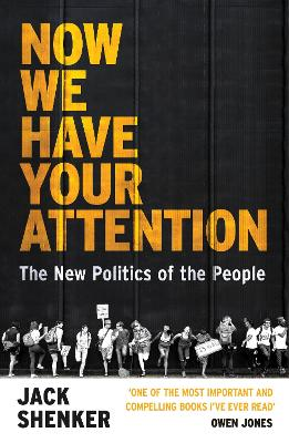 Now We Have Your Attention: The New Politics of the People by Jack Shenker