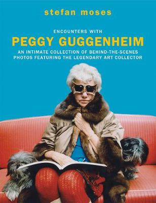 Encounters with Peggy Guggenheim: An intimate collection of behind-the-scenes photos featuring the legendary art collector by stefan moses
