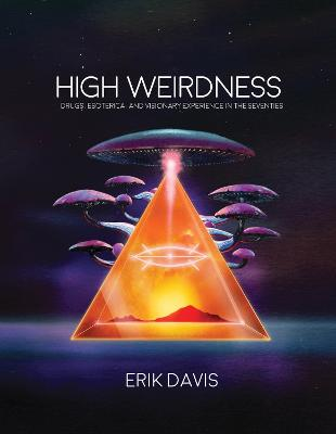 High Weirdness: Drugs, Esoterica, and Visionary Experience in the Seventies by Erik Davis