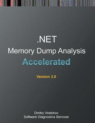 Accelerated .Net Memory Dump Analysis: Training Course Transcript and Windbg Practice Exercises, Third Edition by Dmitry Vostokov