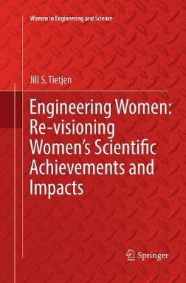 Engineering Women: Re-visioning Women's Scientific Achievements and Impacts by Jill S. Tietjen