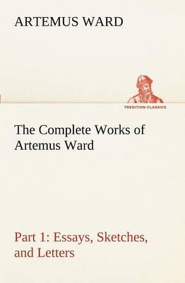The Complete Works of Artemus Ward - Part 1 by Artemus Ward