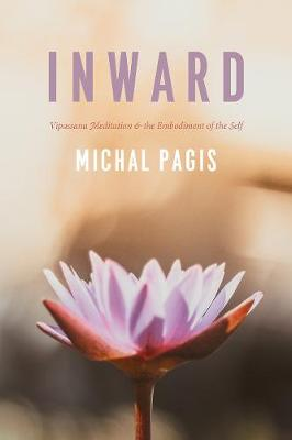 Inward: Vipassana Meditation and the Embodiment of the Self by Michal Pagis
