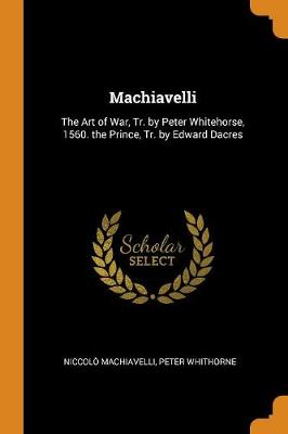 Machiavelli: The Art of War, Tr. by Peter Whitehorse, 1560. the Prince, Tr. by Edward Dacres by Niccolo Machiavelli