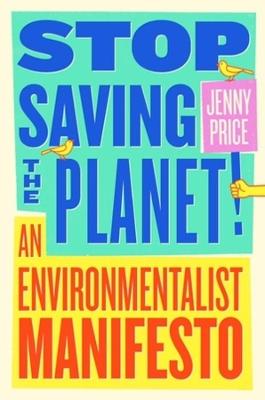 Stop Saving the Planet!: An Environmentalist Manifesto by Jenny Price