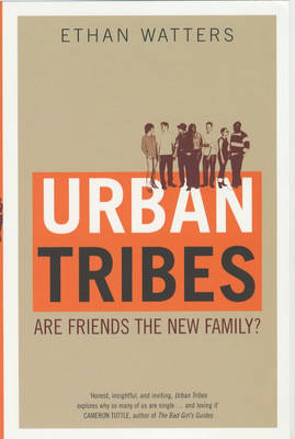 Urban Tribes: Are Friends the New Family? by Ethan Watters