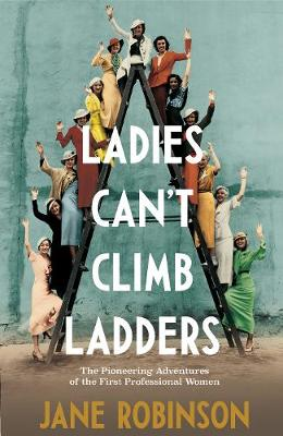 Ladies Can't Climb Ladders: The Pioneering Adventures of the First Professional Women by Jane Robinson