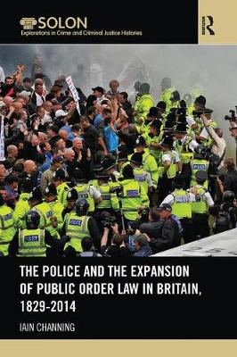 The Police and the Expansion of Public Order Law in Britain, 1829-2014 by Iain Channing