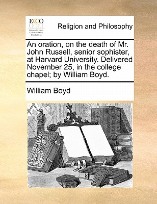 An Oration, on the Death of Mr. John Russell, Senior Sophister, at Harvard University. Delivered November 25, in the College Chapel; By William Boyd by William Boyd