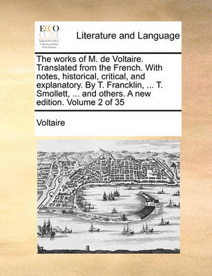 The Works of M. de Voltaire. Translated from the French. with Notes, Historical, Critical, and Explanatory. by T. Francklin, ... T. Smollett, ... and Others. a New Edition. Volume 2 of 35 by Voltaire