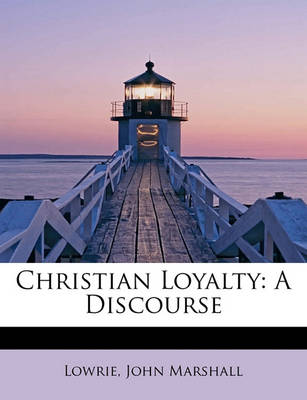 Christian Loyalty: A Discourse by Lowrie John Marshall