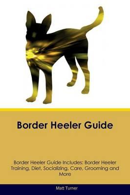 Border Heeler Guide Border Heeler Guide Includes: Border Heeler Training, Diet, Socializing, Care, Grooming, Breeding and More by Matt Turner
