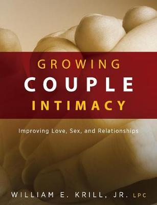 Growing Couple Intimacy: Improving Love, Sex, and Relationships by E. Krill William