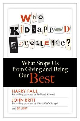 Who Kidnapped Excellence? What Stops Us from Giving and Being Our Best by Harry Paul