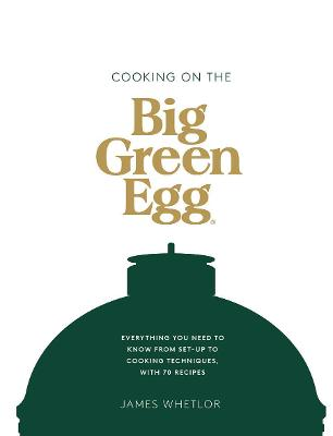 Cooking on the Big Green Egg: Everything you need to know from set-up to cooking techniques, with 70 recipes book