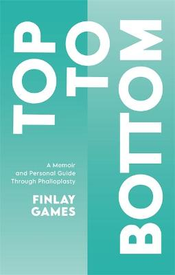 Top To Bottom: A Memoir and Personal Guide Through Phalloplasty by Finlay Games