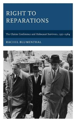 Right to Reparations: The Claims Conference and Holocaust Survivors, 1951-1964 by Rachel Blumenthal
