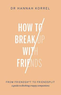 How To Break Up With Friends: From Friendshit to Friendsplit - a guide to ditching crappy companions by Dr. Hannah Korrel