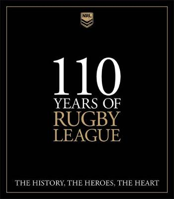 110 Years of Rugby League: The History, the Heroes, the Heart by Martin Lenehan