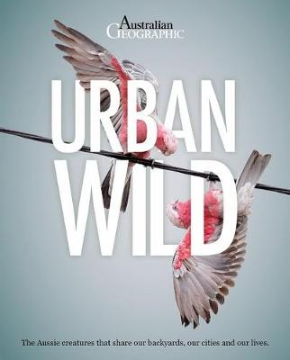 Urban Wild: The Aussie Animals That Share Our Backyards, Our Cities and Our Lives. book