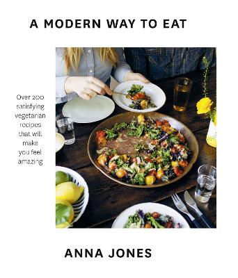 A A Modern Way to Eat: Over 200 satisfying vegetarian recipes that will make you feel amazing by Anna Jones
