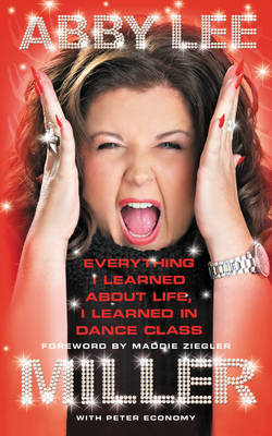 Everything I Learned about Life, I Learned in Dance Class by Abby Lee Miller